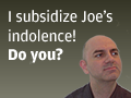 I subsidize Joe's indolence. Do you?